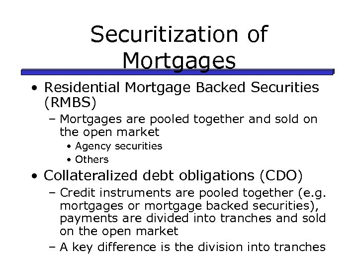 Securitization of Mortgages • Residential Mortgage Backed Securities (RMBS) – Mortgages are pooled together