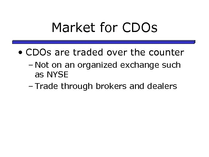 Market for CDOs • CDOs are traded over the counter – Not on an