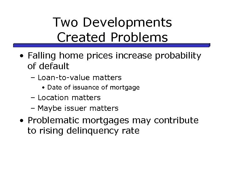 Two Developments Created Problems • Falling home prices increase probability of default – Loan-to-value