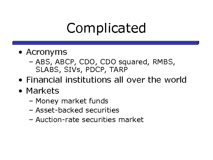 Complicated • Acronyms – ABS, ABCP, CDO squared, RMBS, SLABS, SIVs, PDCP, TARP •