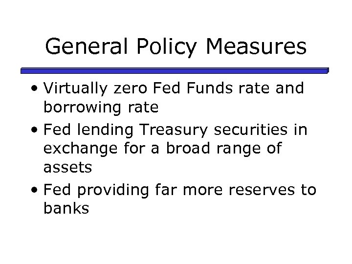 General Policy Measures • Virtually zero Fed Funds rate and borrowing rate • Fed