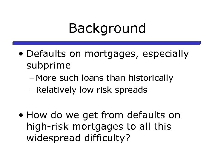 Background • Defaults on mortgages, especially subprime – More such loans than historically –
