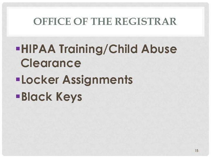OFFICE OF THE REGISTRAR §HIPAA Training/Child Abuse Clearance §Locker Assignments §Black Keys 15