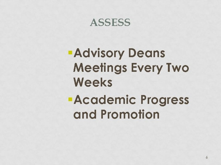 ASSESS §Advisory Deans Meetings Every Two Weeks §Academic Progress and Promotion 6