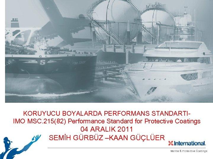 KORUYUCU BOYALARDA PERFORMANS STANDARTIIMO MSC. 215(82) Performance Standard for Protective Coatings 04 ARALIK 2011