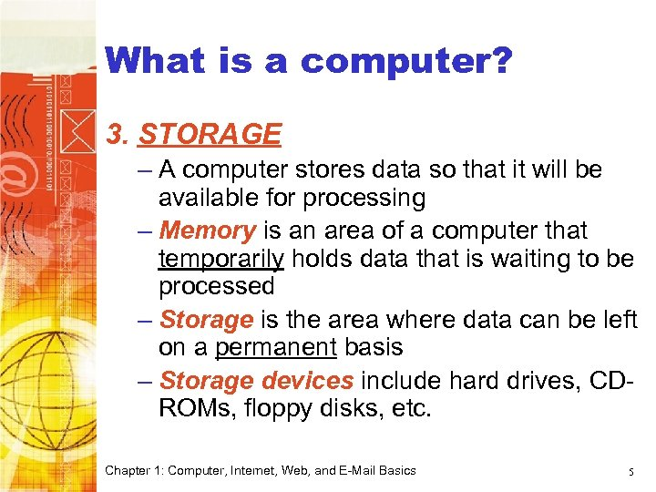 What is a computer? 3. STORAGE – A computer stores data so that it