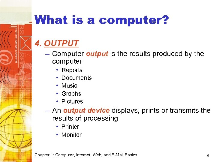 Computer Basics What is a computer? 4. OUTPUT – Computer output is the results