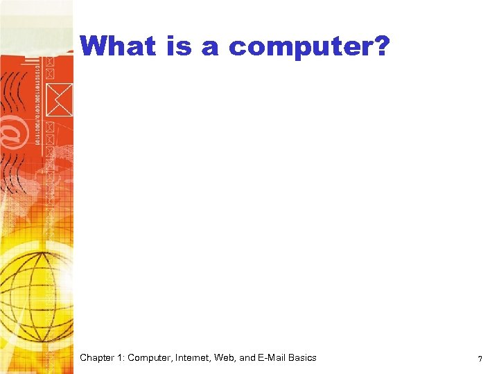 What is a computer? Chapter 1: Computer, Internet, Web, and E-Mail Basics 7