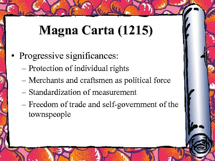 Magna Carta (1215) • Progressive significances: – Protection of individual rights – Merchants and