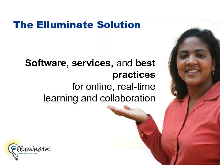 The Elluminate Solution Software, services, and best practices for online, real-time learning and collaboration