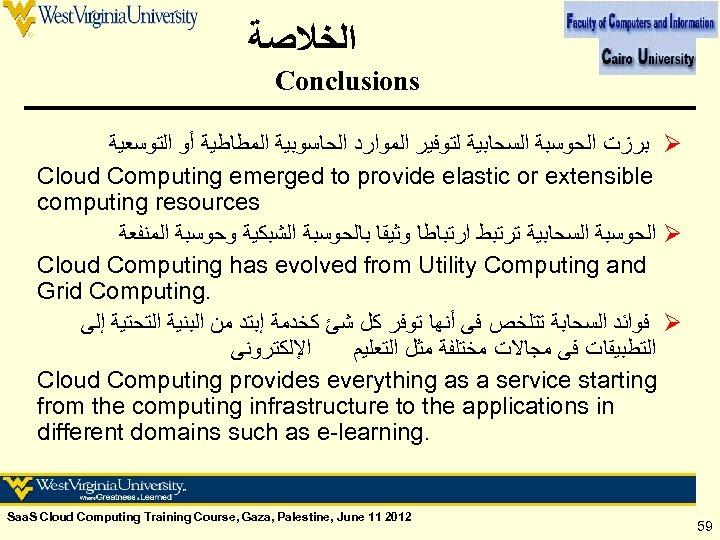 ﺍﻟﺨﻼﺻﺔ Conclusions ﺑﺮﺯﺕ ﺍﻟﺤﻮﺳﺒﺔ ﺍﻟﺴﺤﺎﺑﻴﺔ ﻟﺘﻮﻓﻴﺮ ﺍﻟﻤﻮﺍﺭﺩ ﺍﻟﺤﺎﺳﻮﺑﻴﺔ ﺍﻟﻤﻄﺎﻃﻴﺔ ﺃﻮ ﺍﻟﺘﻮﺳﻌﻴﺔ Ø Cloud