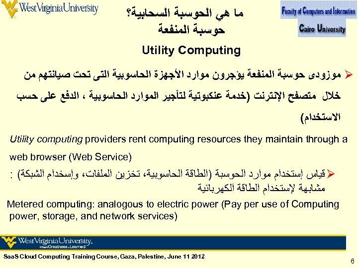 ﻣﺎ ﻫﻲ ﺍﻟﺤﻮﺳﺒﺔ ﺍﻟﺴﺤﺎﺑﻴﺔ؟ ﺣﻮﺳﺒﺔ ﺍﻟﻤﻨﻔﻌﺔ Utility Computing Ø ﻣﻮﺯﻭﺩﻯ ﺣﻮﺳﺒﺔ ﺍﻟﻤﻨﻔﻌﺔ ﻳﺆﺠﺮﻭﻥ