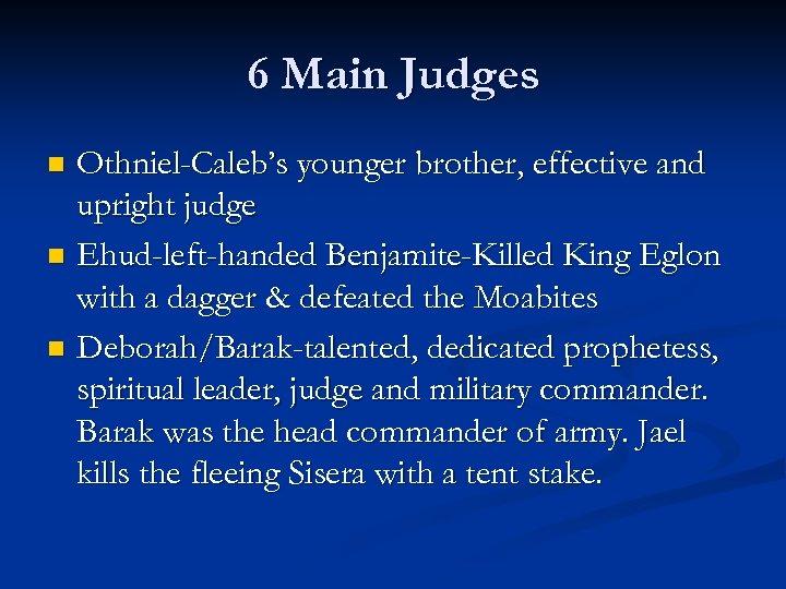 6 Main Judges Othniel-Caleb's younger brother, effective and upright judge n Ehud-left-handed Benjamite-Killed King