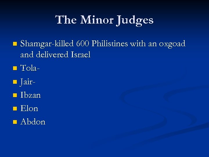 The Minor Judges Shamgar-killed 600 Philistines with an oxgoad and delivered Israel n Tolan