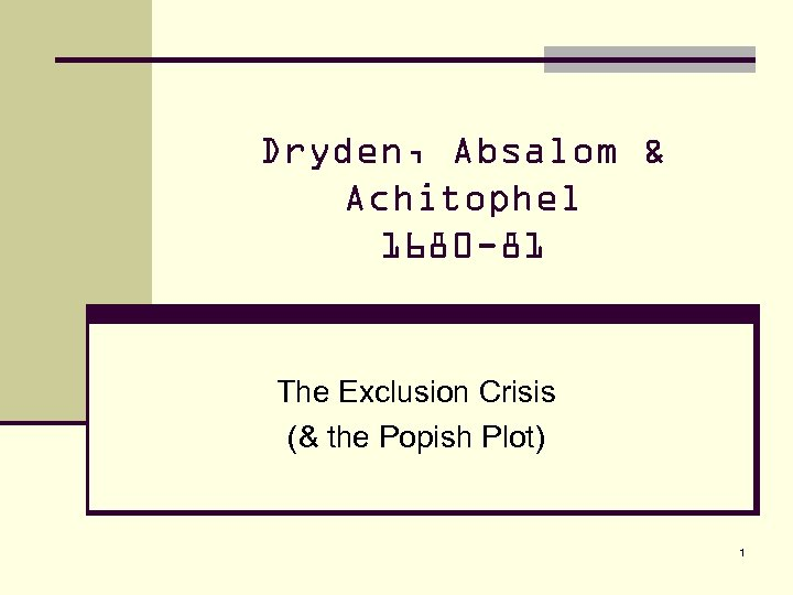 Dryden, Absalom & Achitophel 1680 -81 The Exclusion Crisis (& the Popish Plot) 1