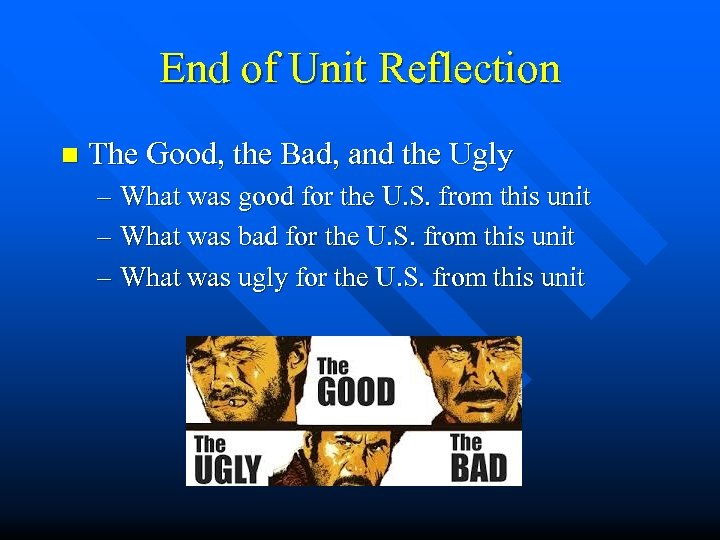 End of Unit Reflection n The Good, the Bad, and the Ugly – What