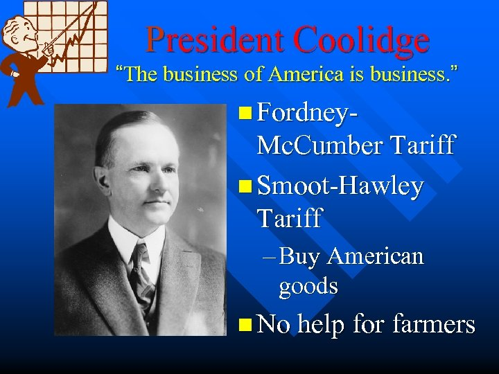 "President Coolidge ""The business of America is business. "" n Fordney- Mc. Cumber Tariff"