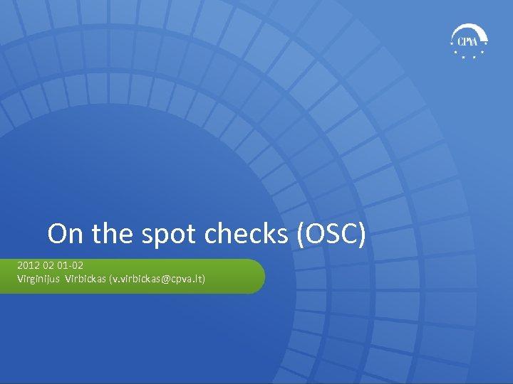 On the spot checks (OSC) 2012 02 01 -02 Virginijus Virbickas (v. virbickas@cpva. lt)
