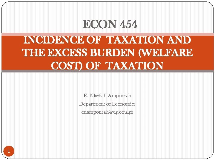 ECON 454 INCIDENCE OF TAXATION AND THE EXCESS BURDEN (WELFARE COST) OF TAXATION E.
