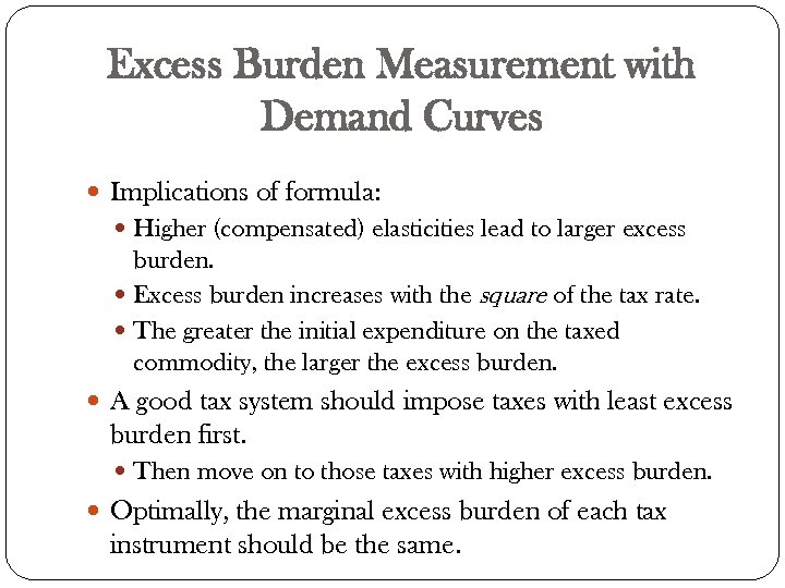 Excess Burden Measurement with Demand Curves Implications of formula: Higher (compensated) elasticities lead to