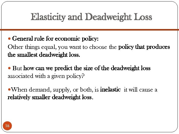 Elasticity and Deadweight Loss General rule for economic policy: Other things equal, you want