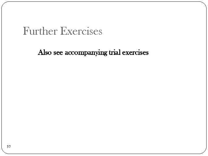 Further Exercises Also see accompanying trial exercises 57