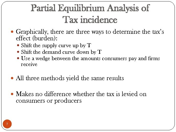 Partial Equilibrium Analysis of Tax incidence Graphically, there are three ways to determine the