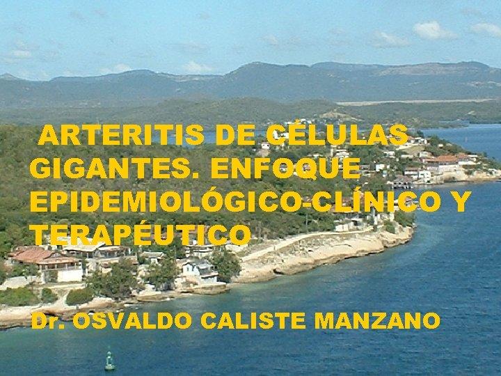 ARTERITIS DE CÉLULAS GIGANTES. ENFOQUE EPIDEMIOLÓGICO-CLÍNICO Y TERAPÉUTICO Dr. OSVALDO CALISTE MANZANO