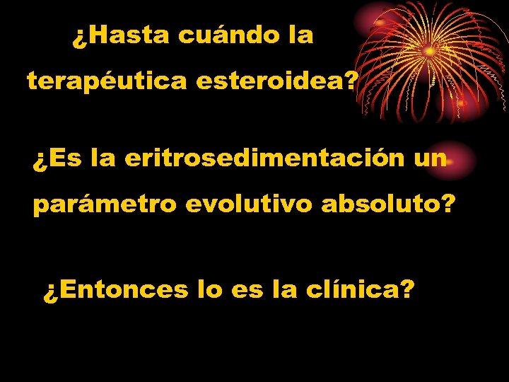 ¿Hasta cuándo la terapéutica esteroidea? ¿Es la eritrosedimentación un parámetro evolutivo absoluto? ¿Entonces lo