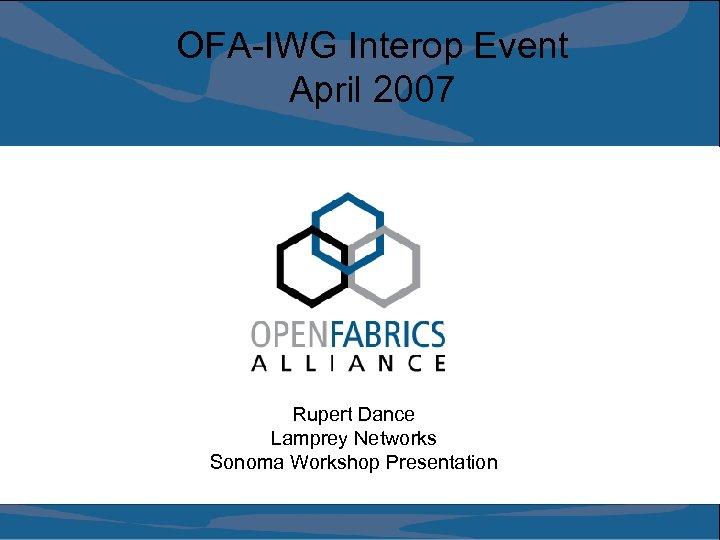 OFA-IWG Interop Event April 2007 Rupert Dance Lamprey Networks Sonoma Workshop Presentation