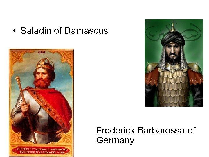 • Saladin of Damascus Frederick Barbarossa of Germany