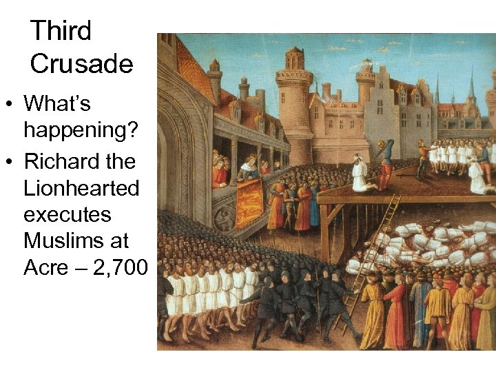 Third Crusade • What's happening? • Richard the Lionhearted executes Muslims at Acre –