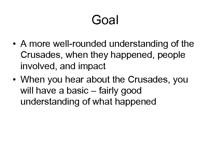 Goal • A more well-rounded understanding of the Crusades, when they happened, people involved,