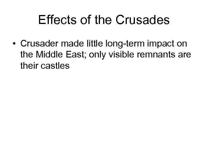 Effects of the Crusades • Crusader made little long-term impact on the Middle East;