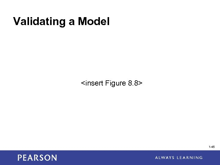 Validating a Model <insert Figure 8. 8> 1 -45