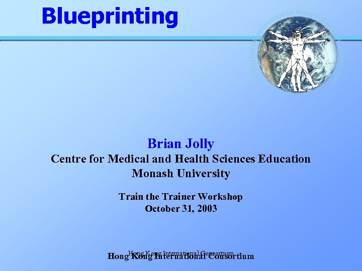 Blueprinting Brian Jolly Centre for Medical and Health Sciences Education Monash University Train the