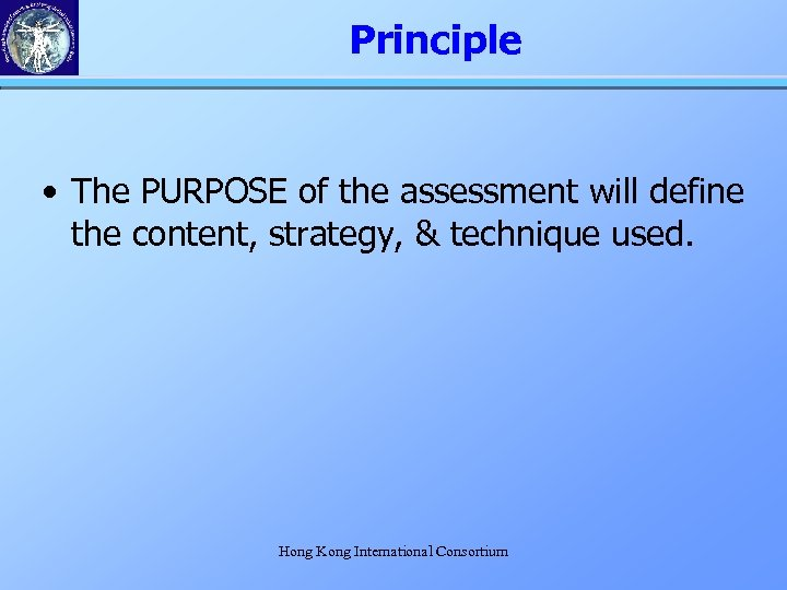 Principle • The PURPOSE of the assessment will define the content, strategy, & technique