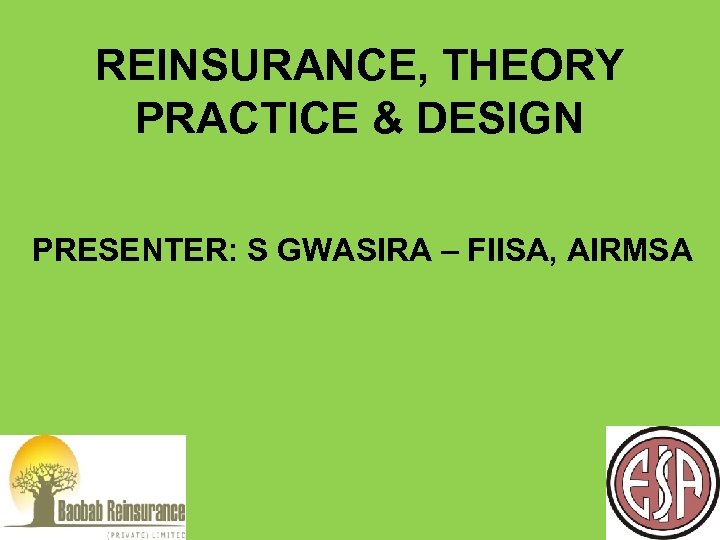 REINSURANCE, THEORY PRACTICE & DESIGN PRESENTER: S GWASIRA – FIISA, AIRMSA