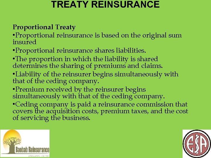 TREATY REINSURANCE Proportional Treaty • Proportional reinsurance is based on the original sum insured