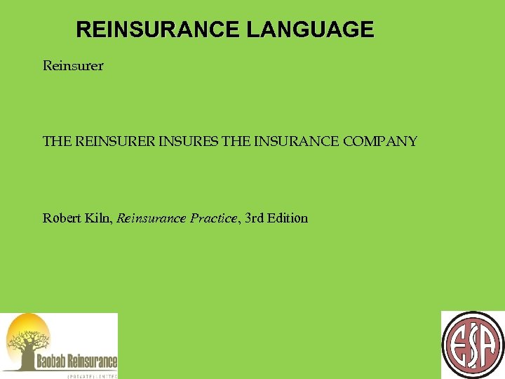 REINSURANCE LANGUAGE Reinsurer THE REINSURER INSURES THE INSURANCE COMPANY Robert Kiln, Reinsurance Practice, 3