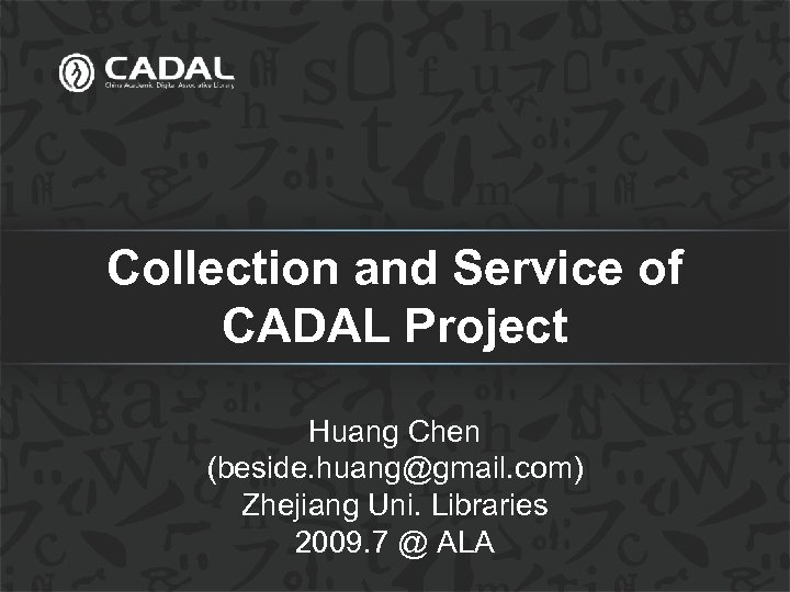 Collection and Service of CADAL Project Huang Chen (beside. huang@gmail. com) Zhejiang Uni. Libraries