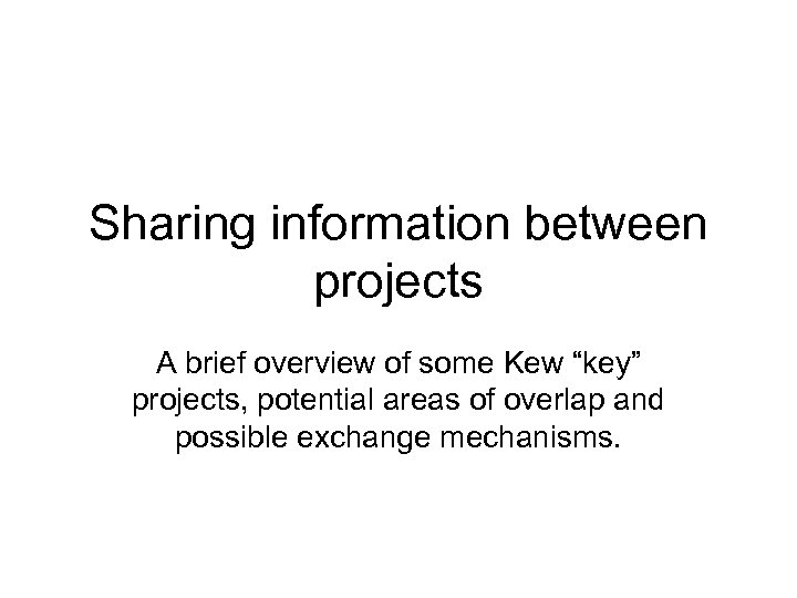 "Sharing information between projects A brief overview of some Kew ""key"" projects, potential areas"
