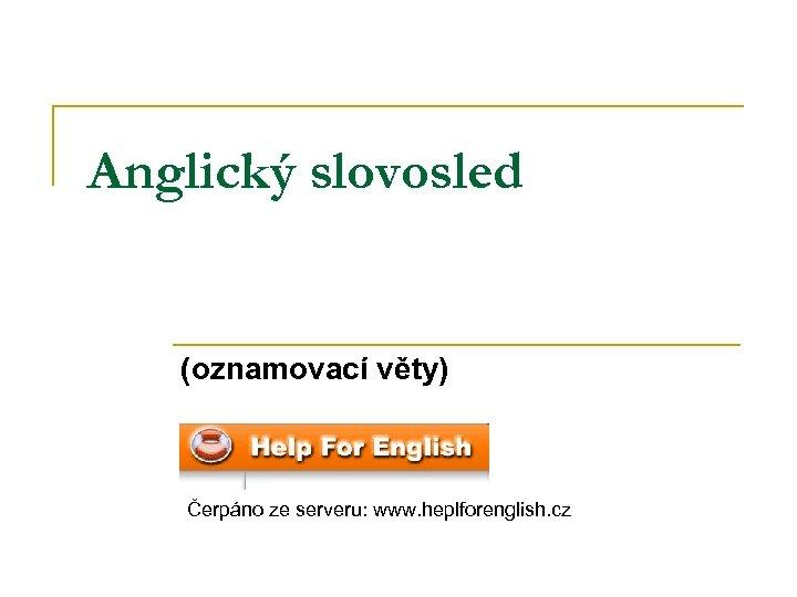 Anglický slovosled (oznamovací věty) Čerpáno ze serveru: www. heplforenglish. cz