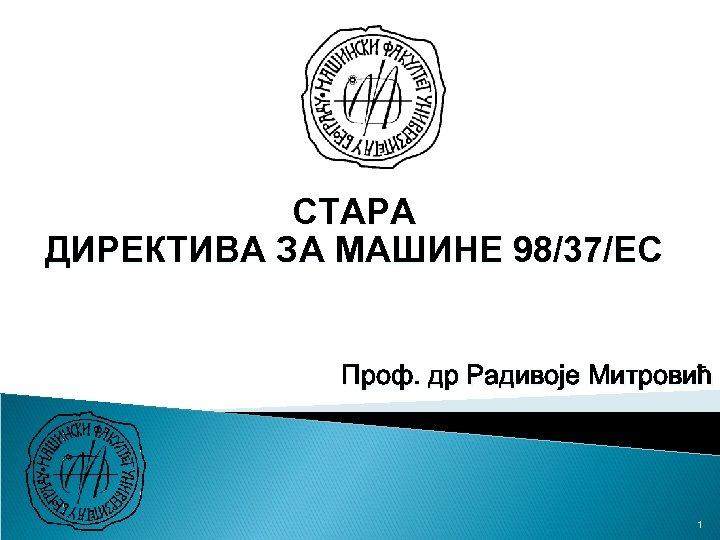 СТАРА ДИРЕКТИВА ЗА МАШИНЕ 98/37/EC Проф. др Радивоје Митровић 1