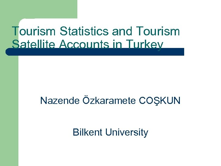 Tourism Statistics and Tourism Satellite Accounts in Turkey Nazende Özkaramete COŞKUN Bilkent University