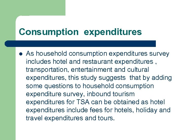 Consumption expenditures l As household consumption expenditures survey includes hotel and restaurant expenditures ,