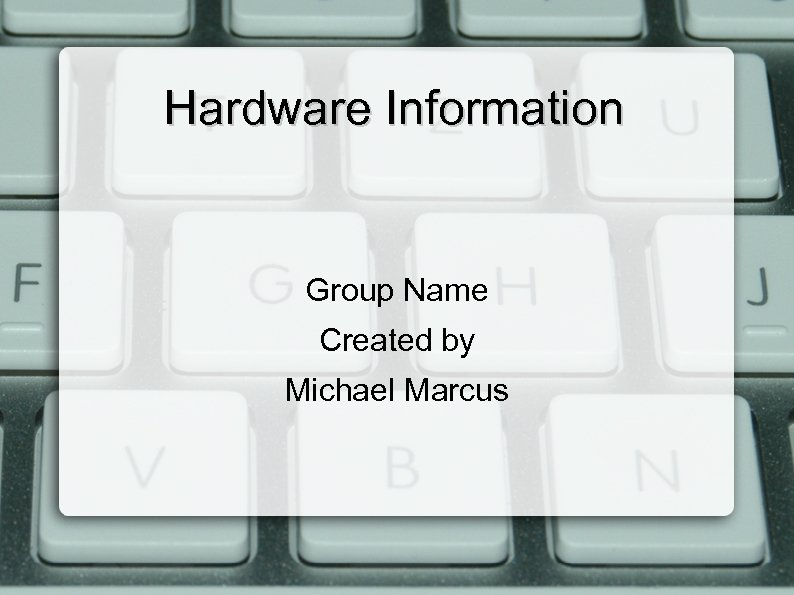 Hardware Information Group Name Created by Michael Marcus