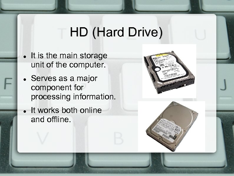 HD (Hard Drive) It is the main storage unit of the computer. Serves as