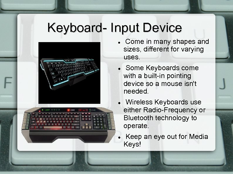 Keyboard- Input Device Come in many shapes and sizes, different for varying uses. Some