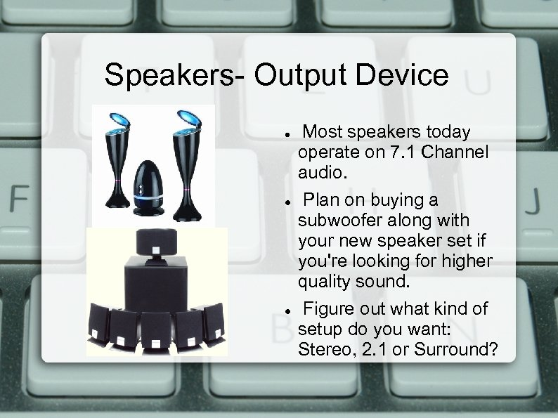 Speakers- Output Device Most speakers today operate on 7. 1 Channel audio. Plan on